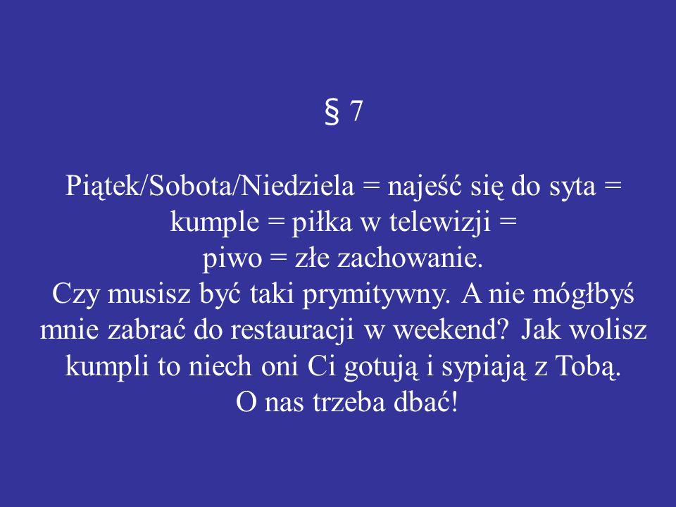 § 7 Piątek/Sobota/Niedziela = najeść się do syta = kumple = piłka w telewizji = piwo = złe zachowanie. Czy musisz być taki prymitywny. A nie mógłbyś m