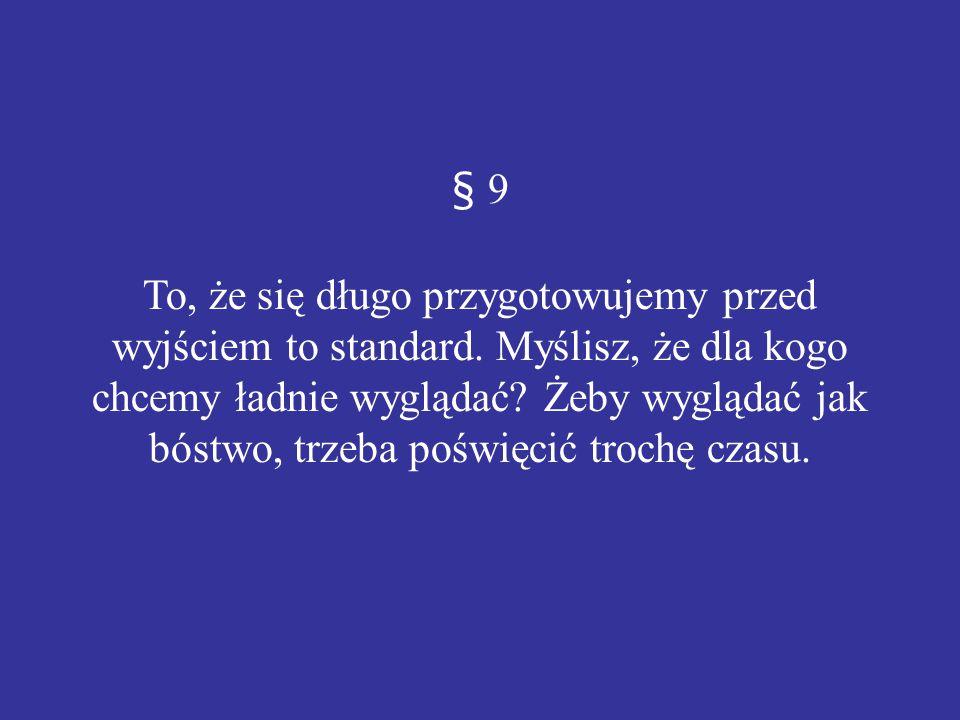 § 9 To, że się długo przygotowujemy przed wyjściem to standard. Myślisz, że dla kogo chcemy ładnie wyglądać? Żeby wyglądać jak bóstwo, trzeba poświęci