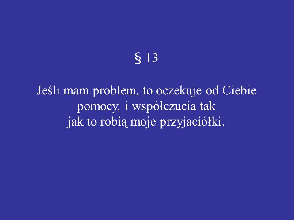 § 13 Jeśli mam problem, to oczekuje od Ciebie pomocy, i współczucia tak jak to robią moje przyjaciółki.
