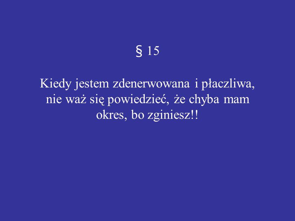 § 15 Kiedy jestem zdenerwowana i płaczliwa, nie waż się powiedzieć, że chyba mam okres, bo zginiesz!!