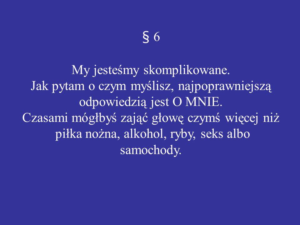§ 6 My jesteśmy skomplikowane. Jak pytam o czym myślisz, najpoprawniejszą odpowiedzią jest O MNIE. Czasami mógłbyś zająć głowę czymś więcej niż piłka