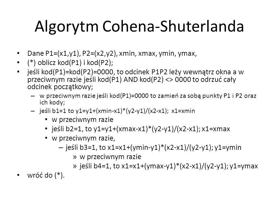 Algorytm Cohena-Shuterlanda Dane P1=(x1,y1), P2=(x2,y2), xmin, xmax, ymin, ymax, (*) oblicz kod(P1) i kod(P2); jeśli kod(P1)=kod(P2)=0000, to odcinek P1P2 leży wewnątrz okna a w przeciwnym razie jeśli kod(P1) AND kod(P2) <> 0000 to odrzuć cały odcinek początkowy; – w przeciwnym razie jeśli kod(P1)=0000 to zamień za sobą punkty P1 i P2 oraz ich kody; – jeśli b1=1 to y1=y1+(xmin-x1)*(y2-y1)/(x2-x1); x1=xmin w przeciwnym razie jeśli b2=1, to y1=y1+(xmax-x1)*(y2-y1)/(x2-x1); x1=xmax w przeciwnym razie, – jeśli b3=1, to x1=x1+(ymin-y1)*(x2-x1)/(y2-y1); y1=ymin » w przeciwnym razie » jeśli b4=1, to x1=x1+(ymax-y1)*(x2-x1)/(y2-y1); y1=ymax wróć do (*).