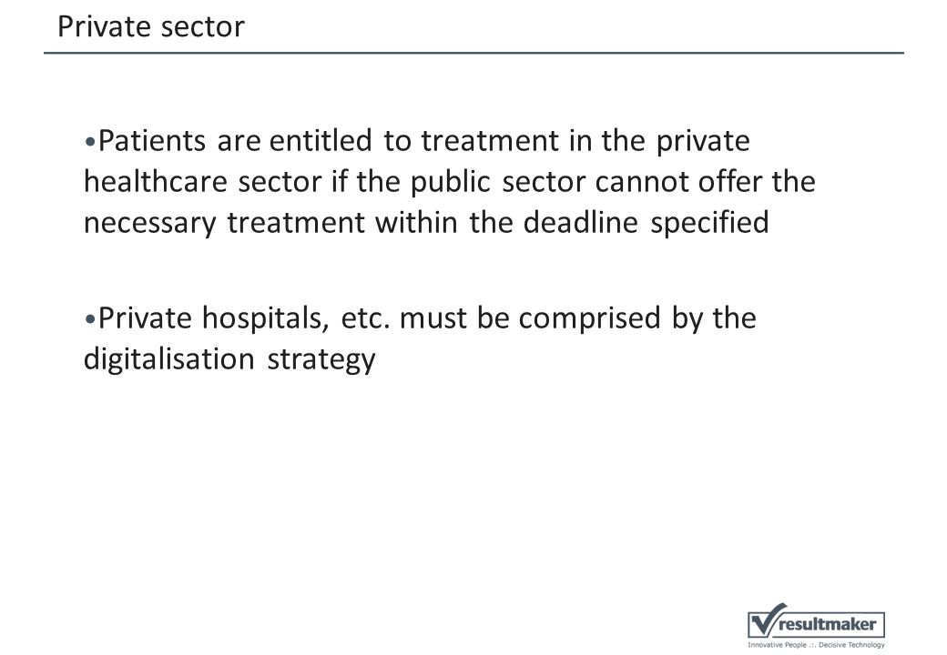 Private sector Patients are entitled to treatment in the private healthcare sector if the public sector cannot offer the necessary treatment within the deadline specified Private hospitals, etc.