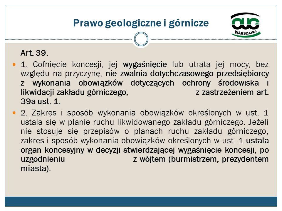 Prawo geologiczne i górnicze Art. 39. 1. Cofnięcie koncesji, jej wygaśnięcie lub utrata jej mocy, bez względu na przyczynę, nie zwalnia dotychczasoweg