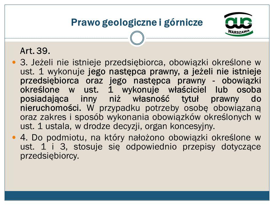 Prawo geologiczne i górnicze Art. 39. 3. Jeżeli nie istnieje przedsiębiorca, obowiązki określone w ust. 1 wykonuje jego następca prawny, a jeżeli nie
