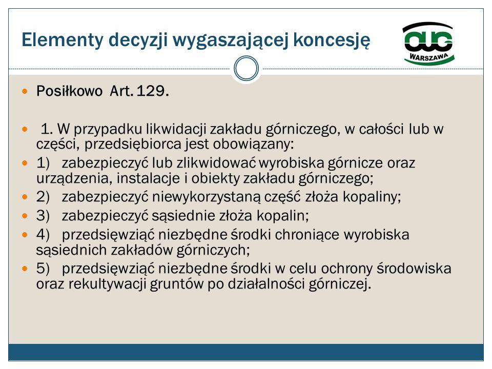 Elementy decyzji wygaszającej koncesję Posiłkowo Art. 129. 1. W przypadku likwidacji zakładu górniczego, w całości lub w części, przedsiębiorca jest o