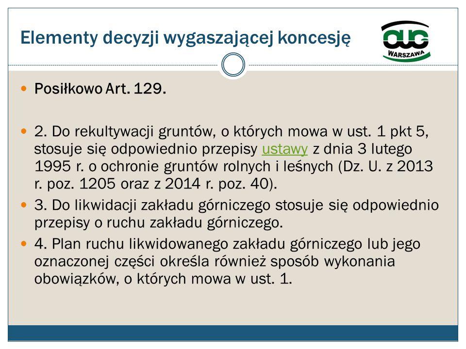 Elementy decyzji wygaszającej koncesję Posiłkowo Art. 129. 2. Do rekultywacji gruntów, o których mowa w ust. 1 pkt 5, stosuje się odpowiednio przepisy