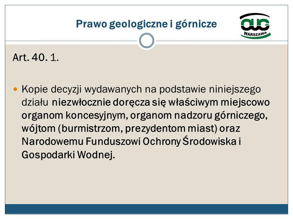 Prawo geologiczne i górnicze Art. 40. 1. Kopie decyzji wydawanych na podstawie niniejszego działu niezwłocznie doręcza się właściwym miejscowo organom