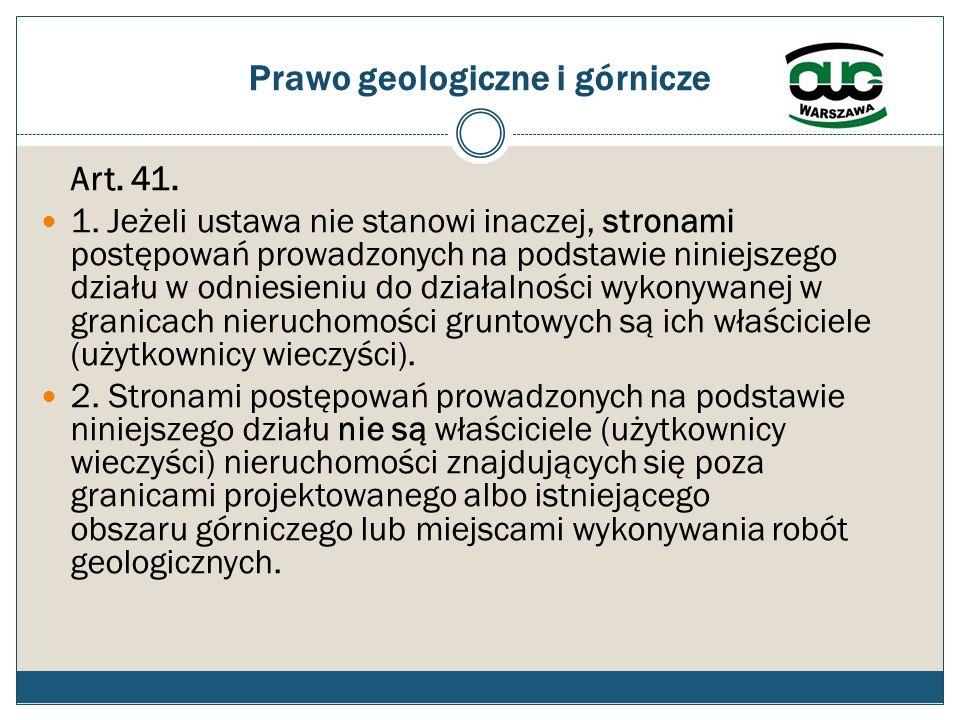 Prawo geologiczne i górnicze Art. 41. 1. Jeżeli ustawa nie stanowi inaczej, stronami postępowań prowadzonych na podstawie niniejszego działu w odniesi