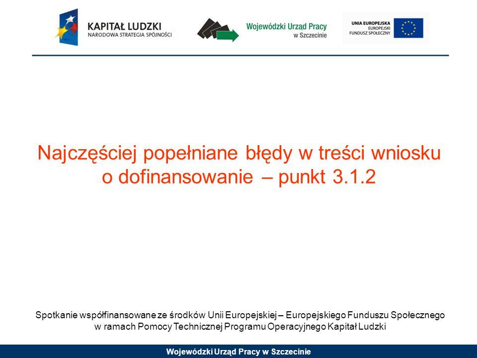 Wojewódzki Urząd Pracy w Szczecinie Spotkanie współfinansowane ze środków Unii Europejskiej – Europejskiego Funduszu Społecznego w ramach Pomocy Technicznej Programu Operacyjnego Kapitał Ludzki Najczęściej popełniane błędy w treści wniosku o dofinansowanie – punkt 3.1.2