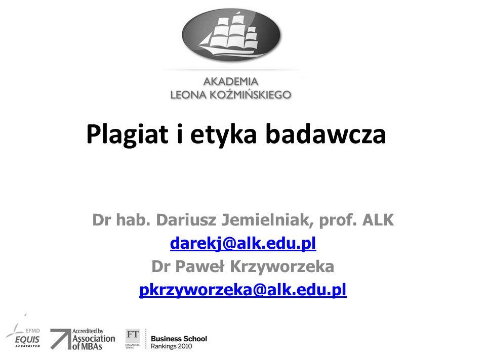 Plagiat i etyka badawcza Dr hab. Dariusz Jemielniak, prof. ALK darekj@alk.edu.pl Dr Paweł Krzyworzeka pkrzyworzeka@alk.edu.pl