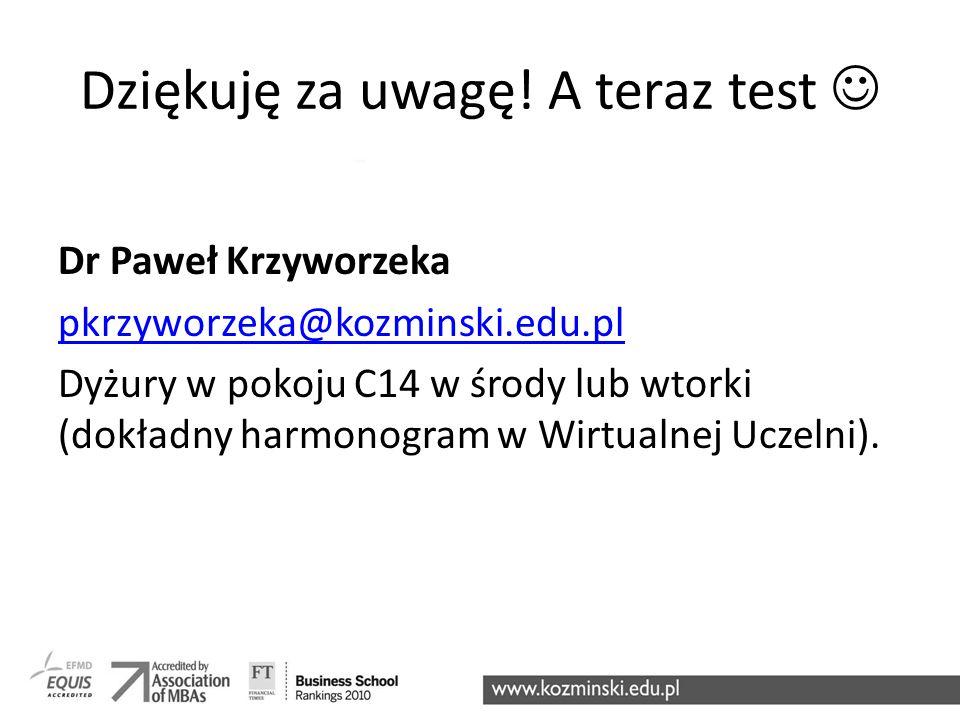 Dziękuję za uwagę! A teraz test Dr Paweł Krzyworzeka pkrzyworzeka@kozminski.edu.pl Dyżury w pokoju C14 w środy lub wtorki (dokładny harmonogram w Wirt
