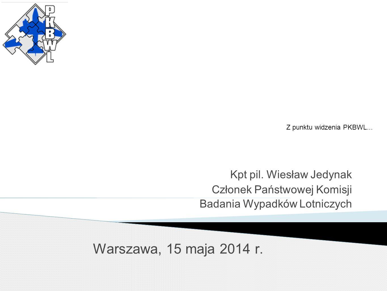 Z punktu widzenia PKBWL... Kpt pil. Wiesław Jedynak Członek Państwowej Komisji Badania Wypadków Lotniczych Warszawa, 15 maja 2014 r.