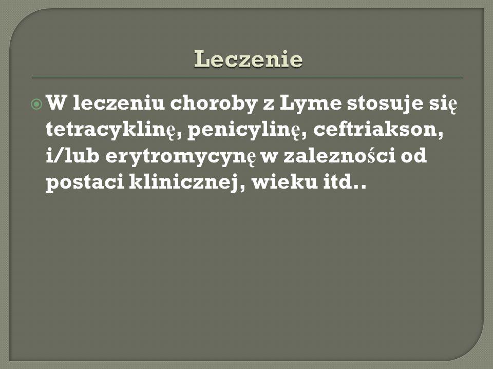  W leczeniu choroby z Lyme stosuje si ę tetracyklin ę, penicylin ę, ceftriakson, i/lub erytromycyn ę w zalezno ś ci od postaci klinicznej, wieku itd.