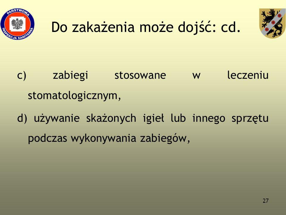 27 Do zakażenia może dojść: cd. c) zabiegi stosowane w leczeniu stomatologicznym, d) używanie skażonych igieł lub innego sprzętu podczas wykonywania z
