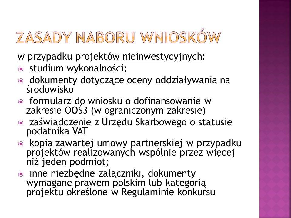 w przypadku projektów nieinwestycyjnych:  studium wykonalności;  dokumenty dotyczące oceny oddziaływania na środowisko  formularz do wniosku o dofinansowanie w zakresie OOŚ3 (w ograniczonym zakresie)  zaświadczenie z Urzędu Skarbowego o statusie podatnika VAT  kopia zawartej umowy partnerskiej w przypadku projektów realizowanych wspólnie przez więcej niż jeden podmiot;  inne niezbędne załączniki, dokumenty wymagane prawem polskim lub kategorią projektu określone w Regulaminie konkursu