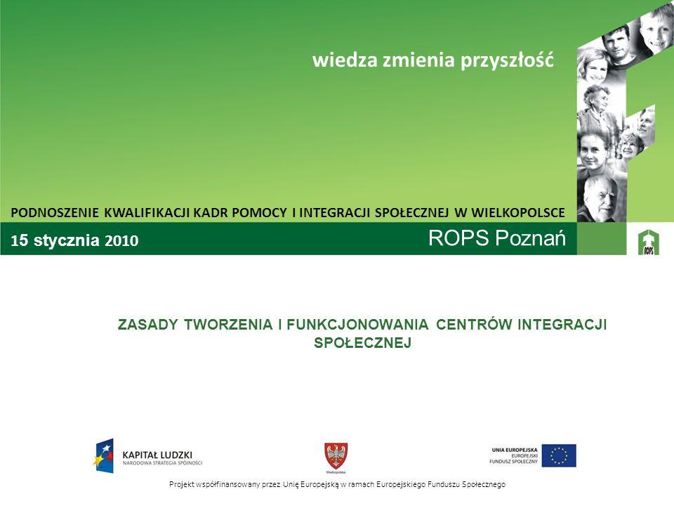ROPS Poznań ZASADY TWORZENIA I FUNKCJONOWANIA CENTRÓW INTEGRACJI SPOŁECZNEJ PODNOSZENIE KWALIFIKACJI KADR POMOCY I INTEGRACJI SPOŁECZNEJ W WIELKOPOLSCE wiedza zmienia przyszłość Projekt współfinansowany przez Unię Europejską w ramach Europejskiego Funduszu Społecznego 1 5 stycznia 2010