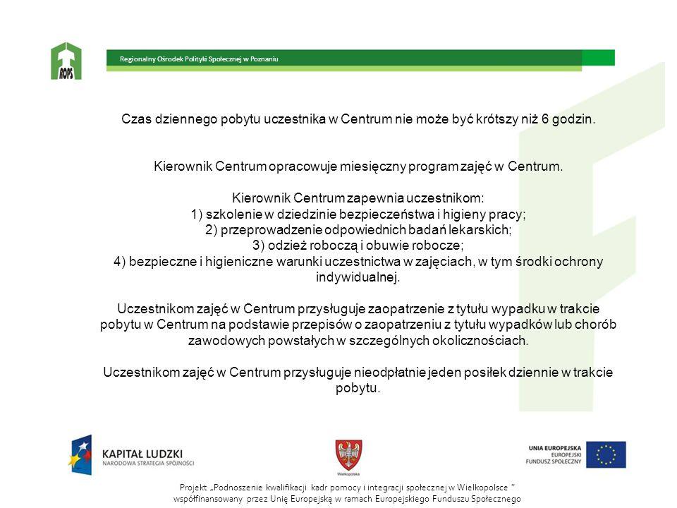 """Projekt """"Podnoszenie kwalifikacji kadr pomocy i integracji społecznej w Wielkopolsce współfinansowany przez Unię Europejską w ramach Europejskiego Funduszu Społecznego Regionalny Ośrodek Polityki Społecznej w Poznaniu Czas dziennego pobytu uczestnika w Centrum nie może być krótszy niż 6 godzin."""