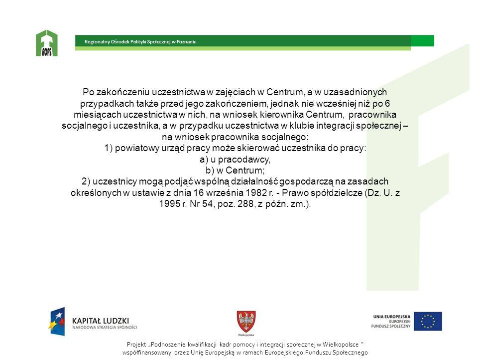 """Projekt """"Podnoszenie kwalifikacji kadr pomocy i integracji społecznej w Wielkopolsce współfinansowany przez Unię Europejską w ramach Europejskiego Funduszu Społecznego Regionalny Ośrodek Polityki Społecznej w Poznaniu Po zakończeniu uczestnictwa w zajęciach w Centrum, a w uzasadnionych przypadkach także przed jego zakończeniem, jednak nie wcześniej niż po 6 miesiącach uczestnictwa w nich, na wniosek kierownika Centrum, pracownika socjalnego i uczestnika, a w przypadku uczestnictwa w klubie integracji społecznej – na wniosek pracownika socjalnego: 1) powiatowy urząd pracy może skierować uczestnika do pracy: a) u pracodawcy, b) w Centrum; 2) uczestnicy mogą podjąć wspólną działalność gospodarczą na zasadach określonych w ustawie z dnia 16 września 1982 r."""