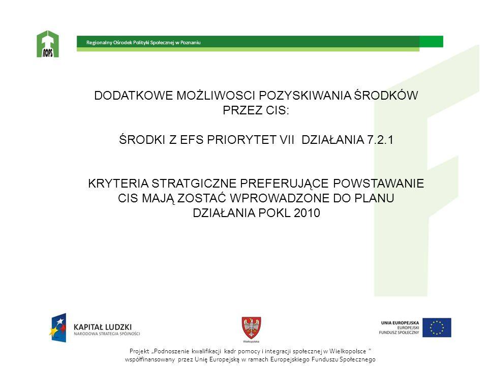 """Projekt """"Podnoszenie kwalifikacji kadr pomocy i integracji społecznej w Wielkopolsce współfinansowany przez Unię Europejską w ramach Europejskiego Funduszu Społecznego Regionalny Ośrodek Polityki Społecznej w Poznaniu DODATKOWE MOŻLIWOSCI POZYSKIWANIA ŚRODKÓW PRZEZ CIS: ŚRODKI Z EFS PRIORYTET VII DZIAŁANIA 7.2.1 KRYTERIA STRATGICZNE PREFERUJĄCE POWSTAWANIE CIS MAJĄ ZOSTAĆ WPROWADZONE DO PLANU DZIAŁANIA POKL 2010"""