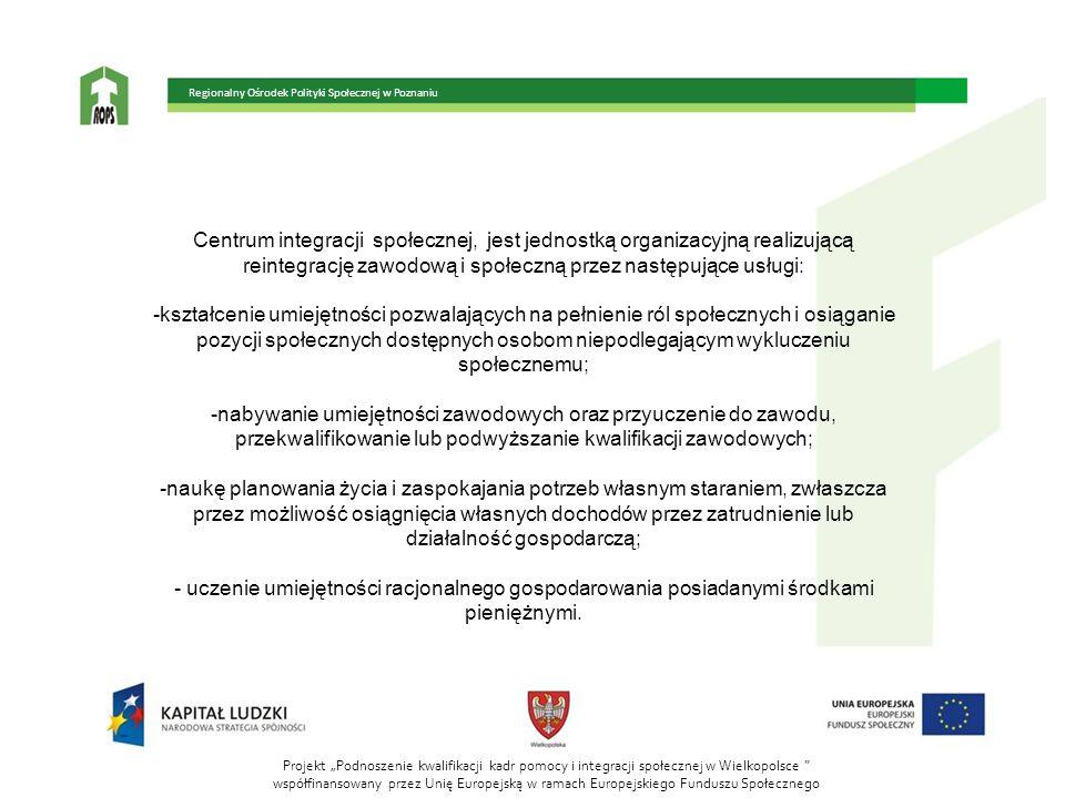 """Projekt """"Podnoszenie kwalifikacji kadr pomocy i integracji społecznej w Wielkopolsce współfinansowany przez Unię Europejską w ramach Europejskiego Funduszu Społecznego Regionalny Ośrodek Polityki Społecznej w Poznaniu Centrum integracji społecznej, jest jednostką organizacyjną realizującą reintegrację zawodową i społeczną przez następujące usługi: -kształcenie umiejętności pozwalających na pełnienie ról społecznych i osiąganie pozycji społecznych dostępnych osobom niepodlegającym wykluczeniu społecznemu; -nabywanie umiejętności zawodowych oraz przyuczenie do zawodu, przekwalifikowanie lub podwyższanie kwalifikacji zawodowych; -naukę planowania życia i zaspokajania potrzeb własnym staraniem, zwłaszcza przez możliwość osiągnięcia własnych dochodów przez zatrudnienie lub działalność gospodarczą; - uczenie umiejętności racjonalnego gospodarowania posiadanymi środkami pieniężnymi."""