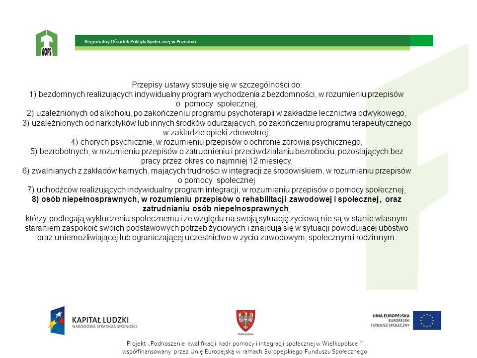 """Projekt """"Podnoszenie kwalifikacji kadr pomocy i integracji społecznej w Wielkopolsce współfinansowany przez Unię Europejską w ramach Europejskiego Funduszu Społecznego Regionalny Ośrodek Polityki Społecznej w Poznaniu Przepisy ustawy stosuje się w szczególności do: 1) bezdomnych realizujących indywidualny program wychodzenia z bezdomności, w rozumieniu przepisów o pomocy społecznej, 2) uzależnionych od alkoholu, po zakończeniu programu psychoterapii w zakładzie lecznictwa odwykowego, 3) uzależnionych od narkotyków lub innych środków odurzających, po zakończeniu programu terapeutycznego w zakładzie opieki zdrowotnej, 4) chorych psychicznie, w rozumieniu przepisów o ochronie zdrowia psychicznego, 5) bezrobotnych, w rozumieniu przepisów o zatrudnieniu i przeciwdziałaniu bezrobociu, pozostających bez pracy przez okres co najmniej 12 miesięcy, 6) zwalnianych z zakładów karnych, mających trudności w integracji ze środowiskiem, w rozumieniu przepisów o pomocy społecznej 7) uchodźców realizujących indywidualny program integracji, w rozumieniu przepisów o pomocy społecznej, 8) osób niepełnosprawnych, w rozumieniu przepisów o rehabilitacji zawodowej i społecznej, oraz zatrudnianiu osób niepełnosprawnych, którzy podlegają wykluczeniu społecznemu i ze względu na swoją sytuację życiową nie są w stanie własnym staraniem zaspokoić swoich podstawowych potrzeb życiowych i znajdują się w sytuacji powodującej ubóstwo oraz uniemożliwiającej lub ograniczającej uczestnictwo w życiu zawodowym, społecznym i rodzinnym."""