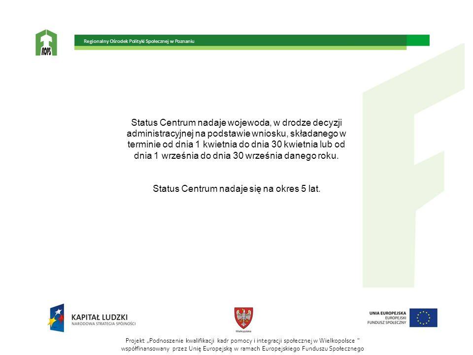 """Projekt """"Podnoszenie kwalifikacji kadr pomocy i integracji społecznej w Wielkopolsce współfinansowany przez Unię Europejską w ramach Europejskiego Funduszu Społecznego Regionalny Ośrodek Polityki Społecznej w Poznaniu Status Centrum nadaje wojewoda, w drodze decyzji administracyjnej na podstawie wniosku, składanego w terminie od dnia 1 kwietnia do dnia 30 kwietnia lub od dnia 1 września do dnia 30 września danego roku."""