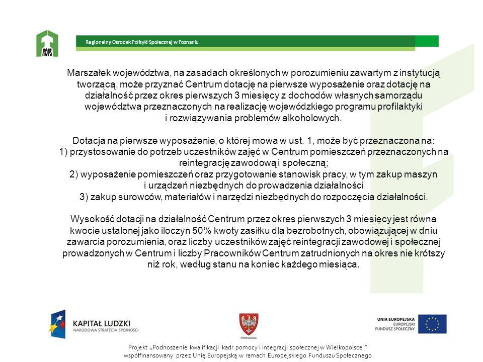 """Projekt """"Podnoszenie kwalifikacji kadr pomocy i integracji społecznej w Wielkopolsce współfinansowany przez Unię Europejską w ramach Europejskiego Funduszu Społecznego Regionalny Ośrodek Polityki Społecznej w Poznaniu Marszałek województwa, na zasadach określonych w porozumieniu zawartym z instytucją tworzącą, może przyznać Centrum dotację na pierwsze wyposażenie oraz dotację na działalność przez okres pierwszych 3 miesięcy z dochodów własnych samorządu województwa przeznaczonych na realizację wojewódzkiego programu profilaktyki i rozwiązywania problemów alkoholowych."""
