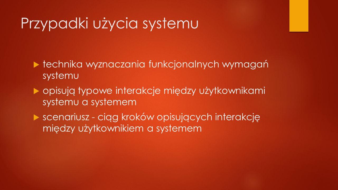 Przypadki użycia systemu  technika wyznaczania funkcjonalnych wymagań systemu  opisują typowe interakcje między użytkownikami systemu a systemem  scenariusz - ciąg kroków opisujących interakcję między użytkownikiem a systemem