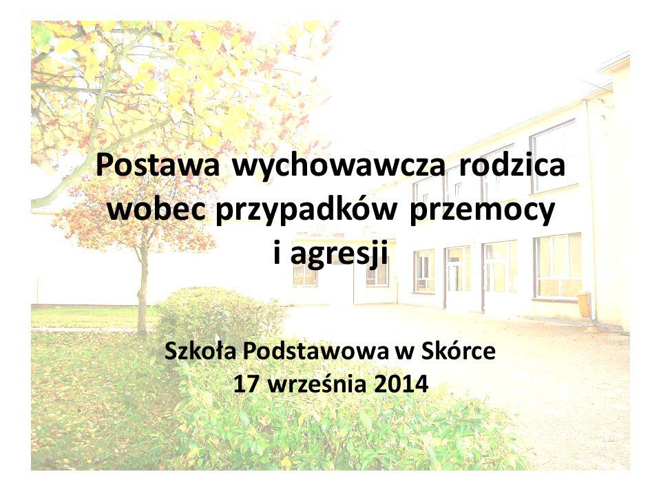 Postawa wychowawcza rodzica wobec przypadków przemocy i agresji Szkoła Podstawowa w Skórce 17 września 2014