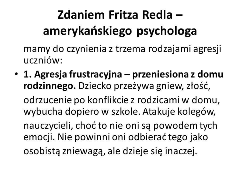 Zdaniem Fritza Redla – amerykańskiego psychologa mamy do czynienia z trzema rodzajami agresji uczniów: 1.