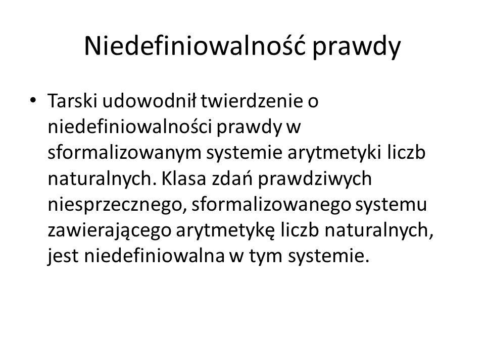 Niedefiniowalność prawdy Tarski udowodnił twierdzenie o niedefiniowalności prawdy w sformalizowanym systemie arytmetyki liczb naturalnych. Klasa zdań