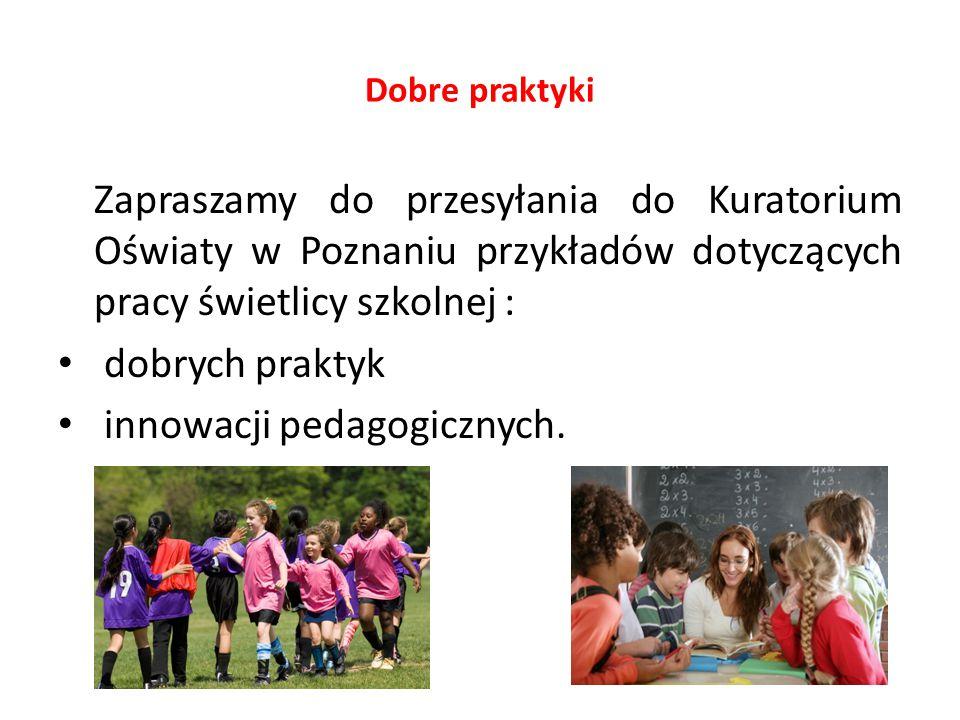 Dobre praktyki Zapraszamy do przesyłania do Kuratorium Oświaty w Poznaniu przykładów dotyczących pracy świetlicy szkolnej : dobrych praktyk innowacji