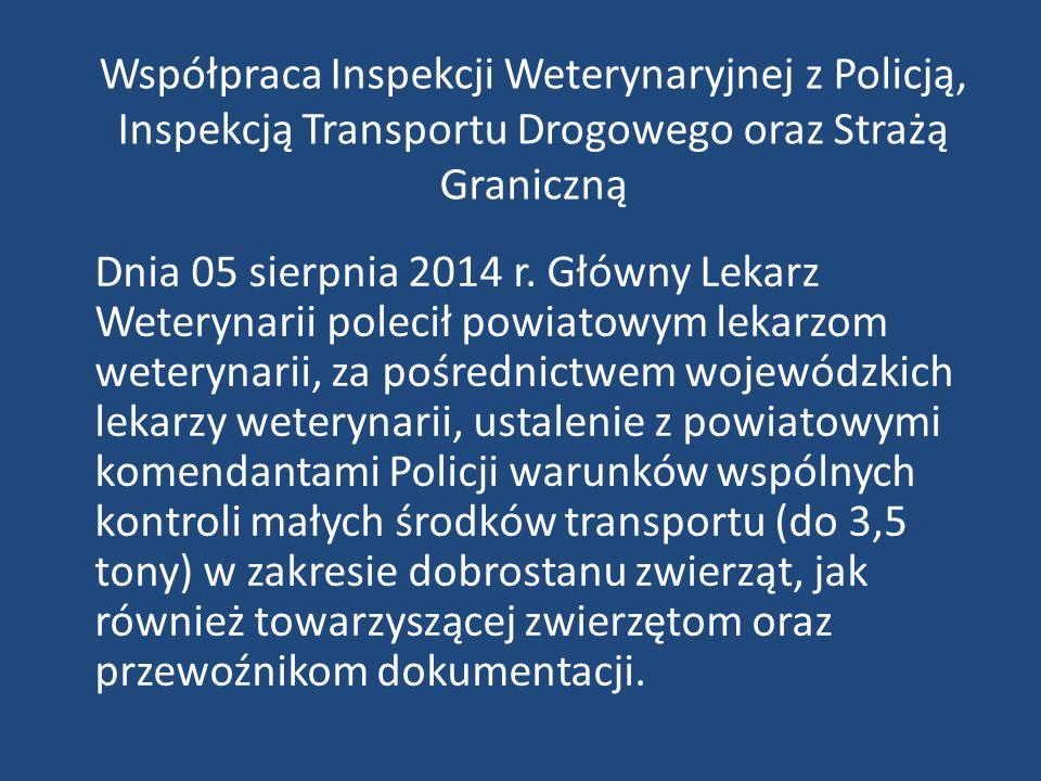 Współpraca Inspekcji Weterynaryjnej z Policją, Inspekcją Transportu Drogowego oraz Strażą Graniczną Dnia 05 sierpnia 2014 r. Główny Lekarz Weterynarii