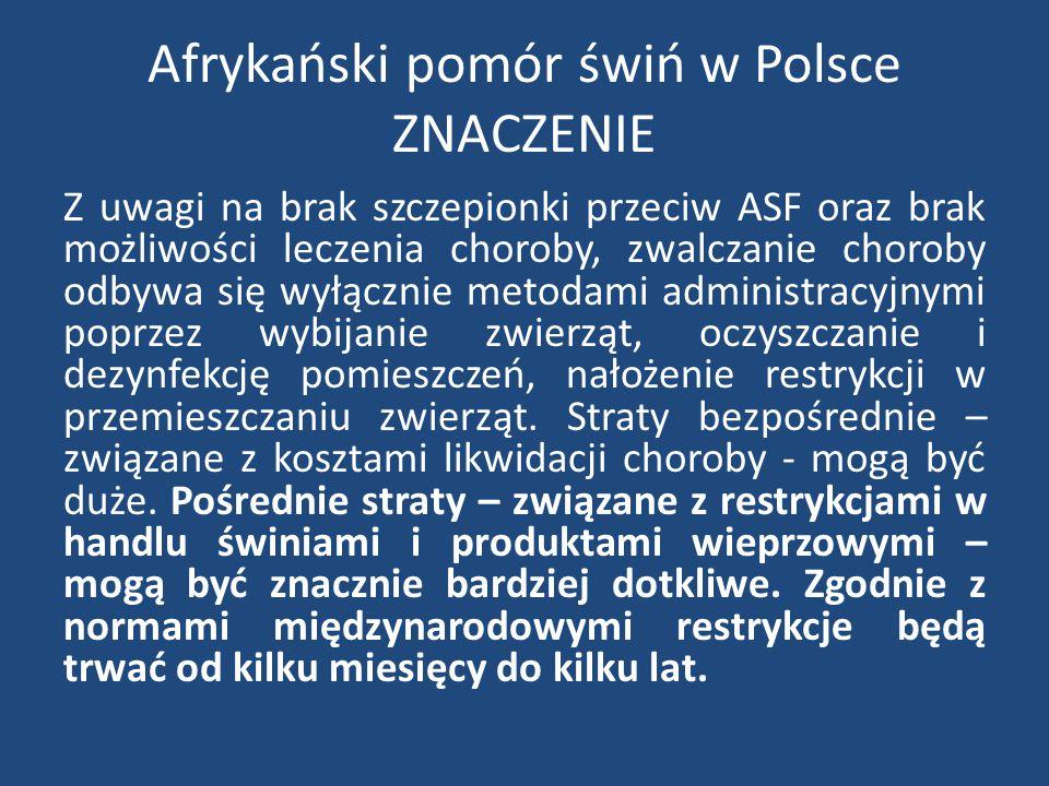 Afrykański pomór świń w Polsce ZNACZENIE Z uwagi na brak szczepionki przeciw ASF oraz brak możliwości leczenia choroby, zwalczanie choroby odbywa się