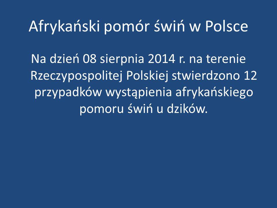 Afrykański pomór świń w Polsce Na dzień 08 sierpnia 2014 r. na terenie Rzeczypospolitej Polskiej stwierdzono 12 przypadków wystąpienia afrykańskiego p