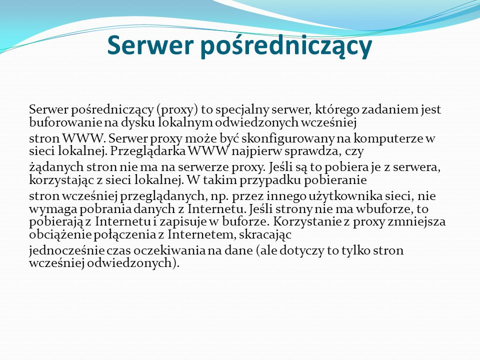 Serwer pośredniczący Serwer pośredniczący (proxy) to specjalny serwer, którego zadaniem jest buforowanie na dysku lokalnym odwiedzonych wcześniej stro