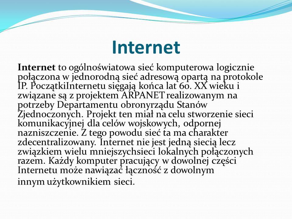 Internet Internet to ogólnoświatowa sieć komputerowa logicznie połączona w jednorodną sieć adresową opartą na protokole IP. PoczątkiInternetu sięgają
