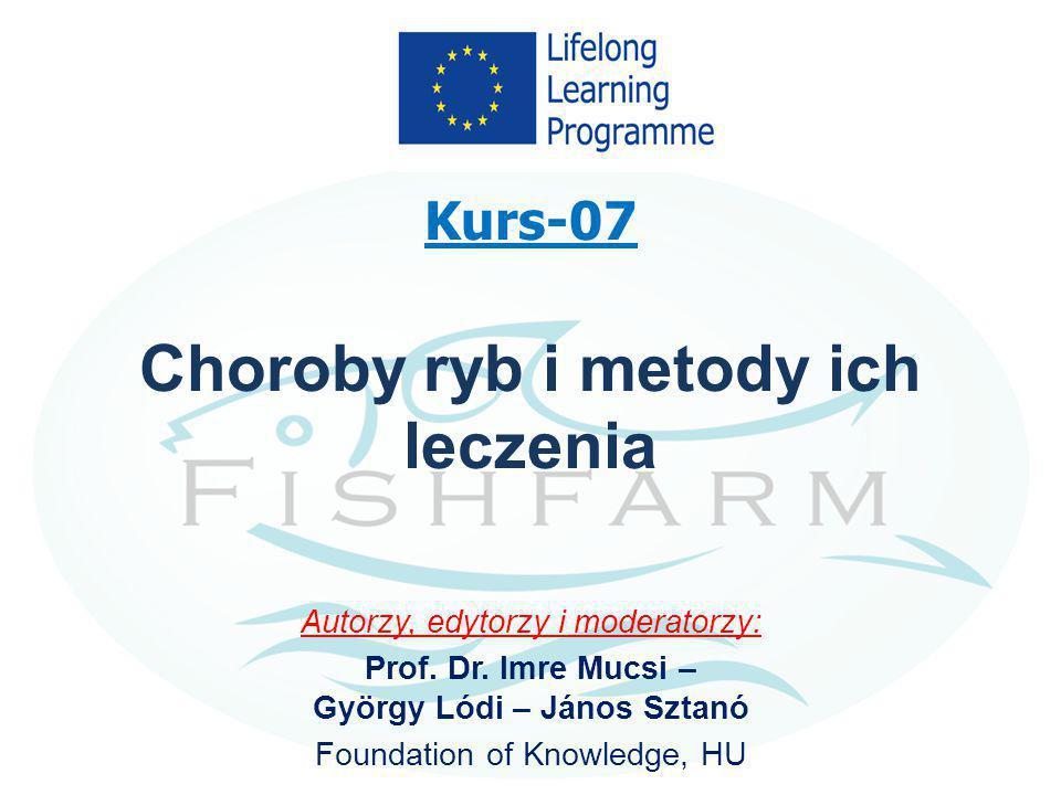Kurs-07 Choroby ryb i metody ich leczenia Autorzy, edytorzy i moderatorzy: Prof. Dr. Imre Mucsi – György Lódi – János Sztanó Foundation of Knowledge,