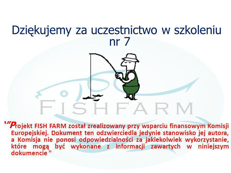 """Dziękujemy za uczestnictwo w szkoleniu nr 7 '""""P rojekt FISH FARM został zrealizowany przy wsparciu finansowym Komisji Europejskiej. Dokument ten odzwi"""