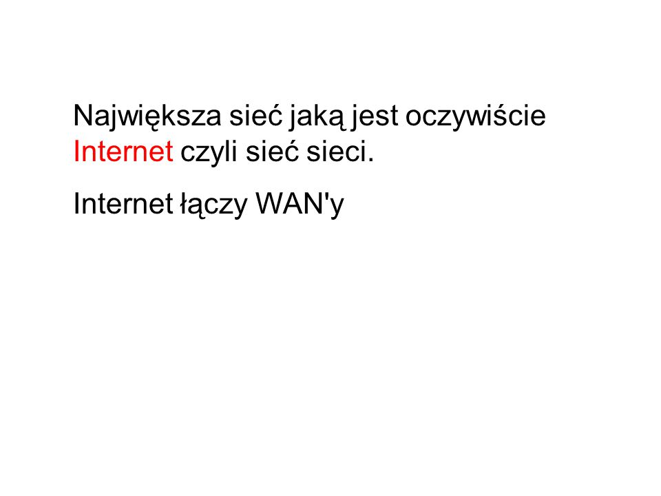 Największa sieć jaką jest oczywiście Internet czyli sieć sieci. Internet łączy WAN y