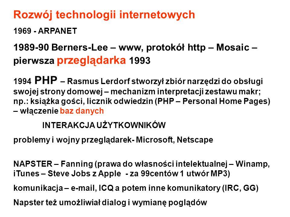 Rozwój technologii internetowych 1969 - ARPANET 1989-90 Berners-Lee – www, protokół http – Mosaic – pierwsza przeglądarka 1993 1994 PHP – Rasmus Lerdorf stworzył zbiór narzędzi do obsługi swojej strony domowej – mechanizm interpretacji zestawu makr; np.: książka gości, licznik odwiedzin (PHP – Personal Home Pages) – włączenie baz danych INTERAKCJA UŻYTKOWNIKÓW problemy i wojny przeglądarek- Microsoft, Netscape NAPSTER – Fanning (prawa do własności intelektualnej – Winamp, iTunes – Steve Jobs z Apple - za 99centów 1 utwór MP3) komunikacja – e-mail, ICQ a potem inne komunikatory (IRC, GG) Napster też umożliwiał dialog i wymianę poglądów