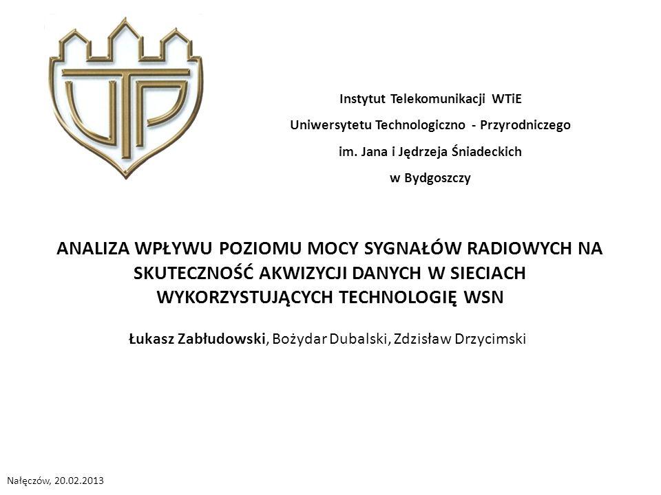 ANALIZA WPŁYWU POZIOMU MOCY SYGNAŁÓW RADIOWYCH NA SKUTECZNOŚĆ AKWIZYCJI DANYCH W SIECIACH WYKORZYSTUJĄCYCH TECHNOLOGIĘ WSN Instytut Telekomunikacji WTiE Uniwersytetu Technologiczno - Przyrodniczego im.