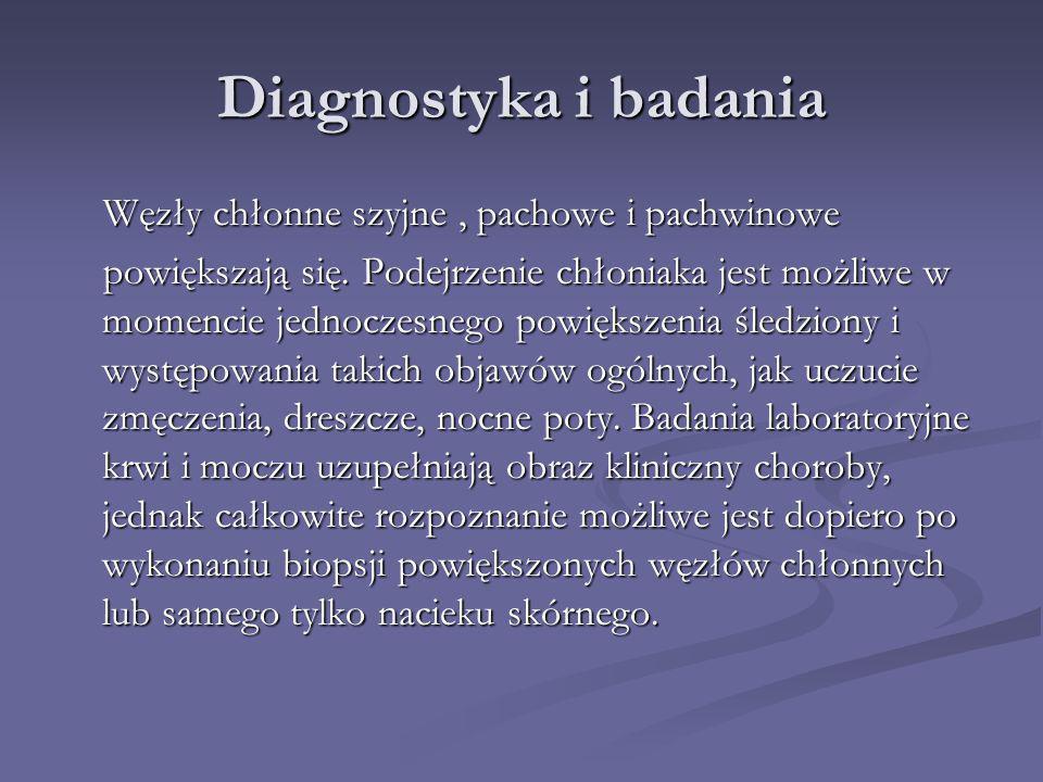 Diagnostyka i badania Węzły chłonne szyjne, pachowe i pachwinowe Węzły chłonne szyjne, pachowe i pachwinowe powiększają się. Podejrzenie chłoniaka jes