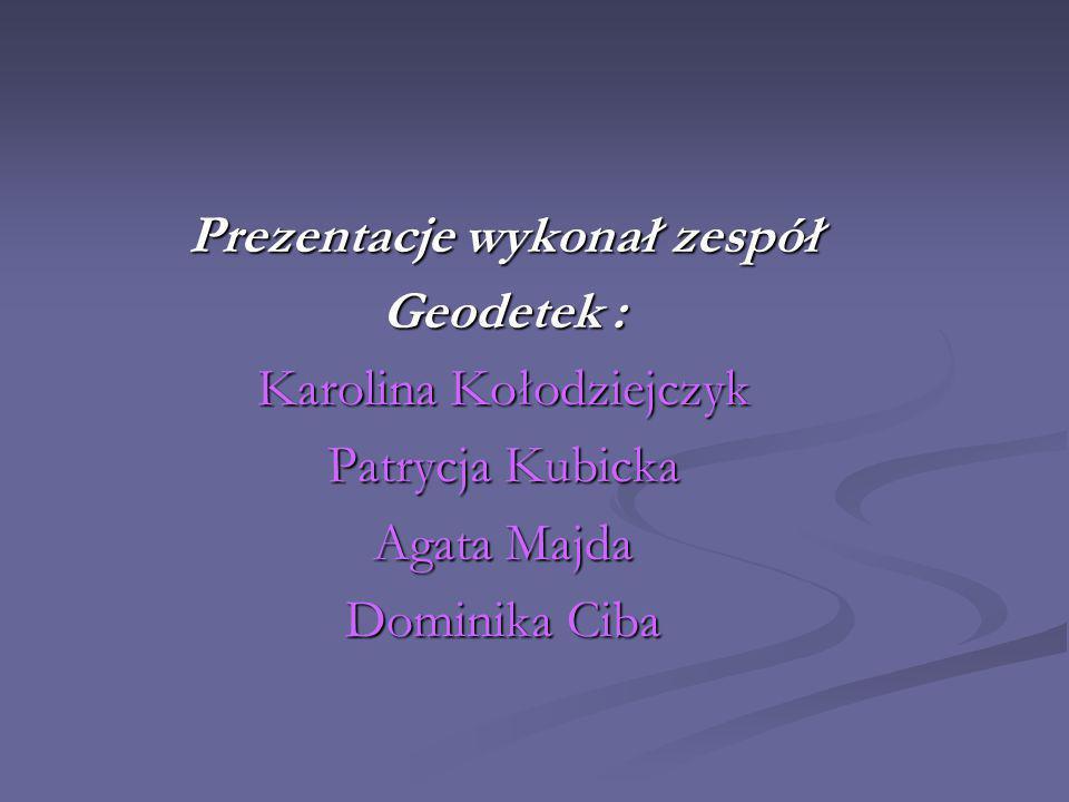 Prezentacje wykonał zespół Geodetek : Karolina Kołodziejczyk Patrycja Kubicka Agata Majda Dominika Ciba