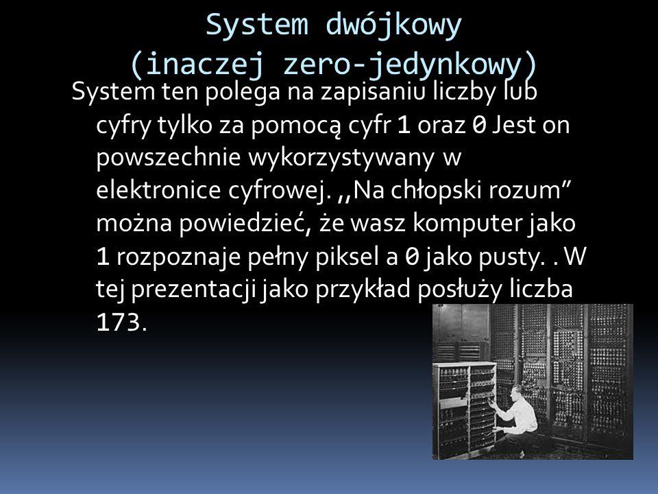 System dwójkowy (inaczej zero-jedynkowy) System ten polega na zapisaniu liczby lub cyfry tylko za pomocą cyfr 1 oraz 0 Jest on powszechnie wykorzystyw