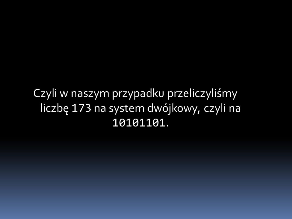 Czyli w naszym przypadku przeliczyliśmy liczbę 173 na system dwójkowy, czyli na 10101101.