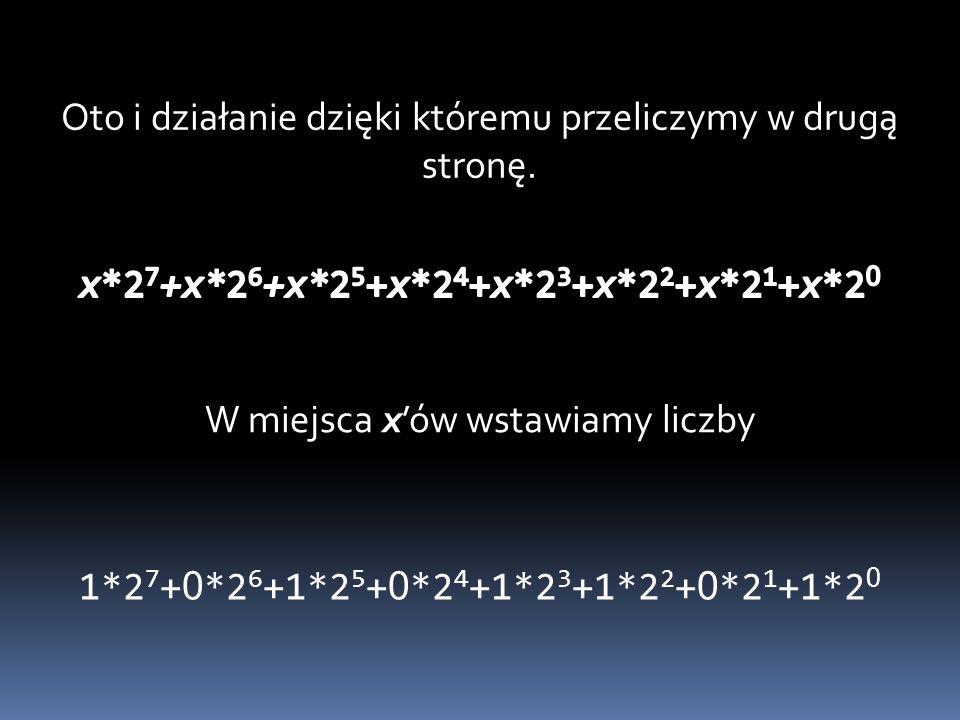 Oto i działanie dzięki któremu przeliczymy w drugą stronę. W miejsca x'ów wstawiamy liczby 1*2 7 + 0 *2 6 +1*2 5 + 0 *2 4 +1*2 3 +1*2 2 + 0 *2 1 +1*2