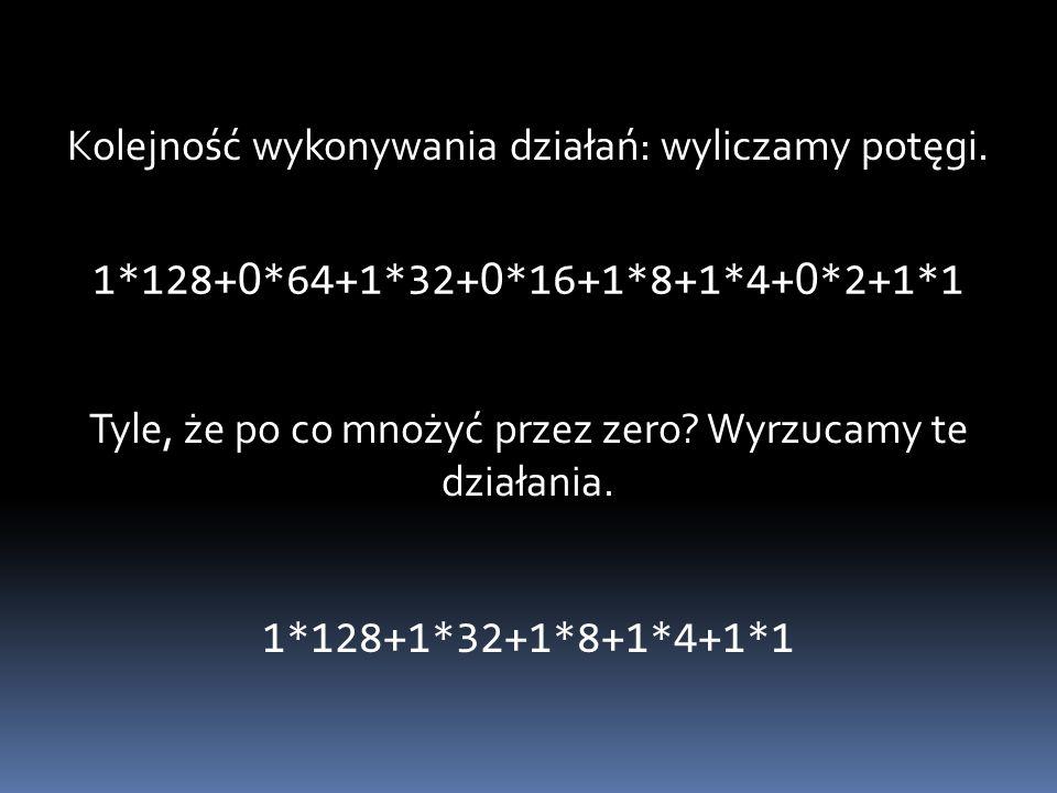 Kolejność wykonywania działań: wyliczamy potęgi. 1*128+ 0 *64+1*32+ 0 *16+1*8+1*4+ 0 *2+1*1 Tyle, że po co mnożyć przez zero? Wyrzucamy te działania.