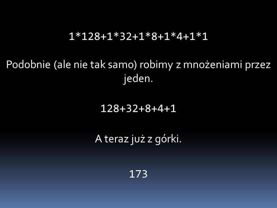 Podobnie (ale nie tak samo) robimy z mnożeniami przez jeden. 128+32+8+4+1 A teraz już z górki. 173